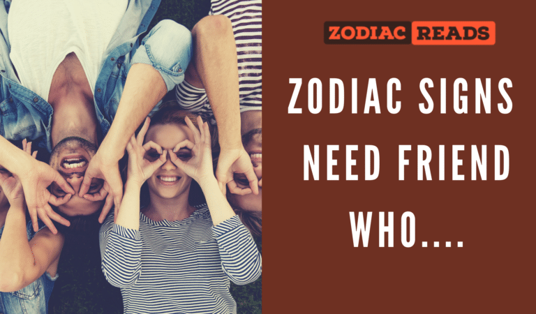 Zodiac Signs Need a friend who can